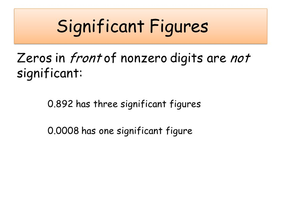 Significant Figures Zeros in front of nonzero digits are not significant: 0.892 has three significant figures.
