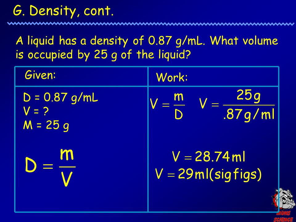 G. Density, cont. A liquid has a density of 0.87 g/mL. What volume is occupied by 25 g of the liquid