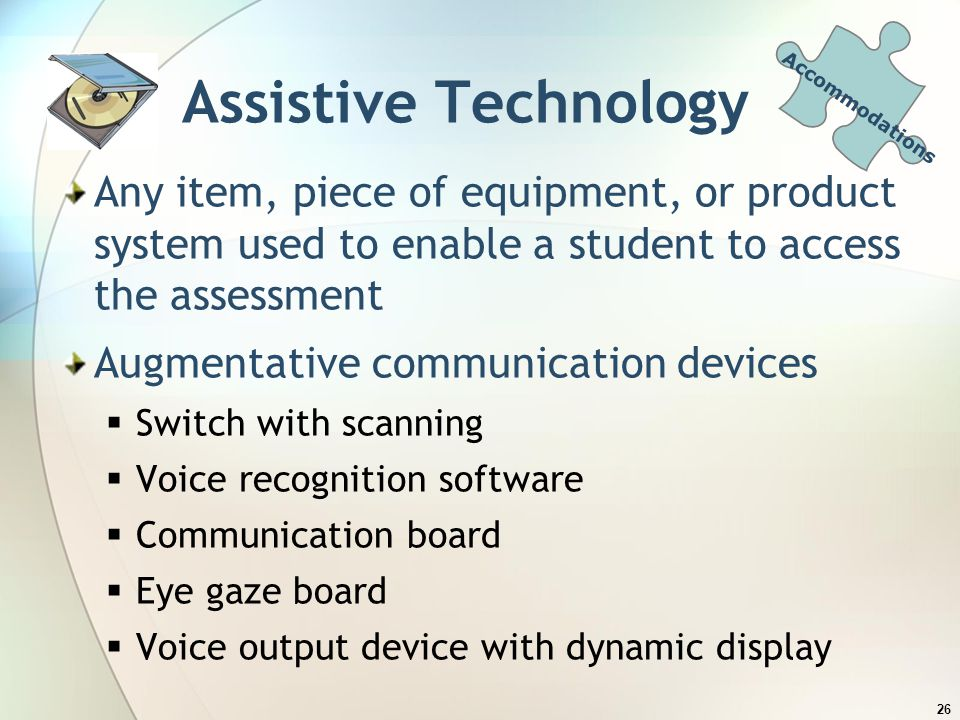 Accommodations Assistive Technology. Any item, piece of equipment, or product system used to enable a student to access the assessment.