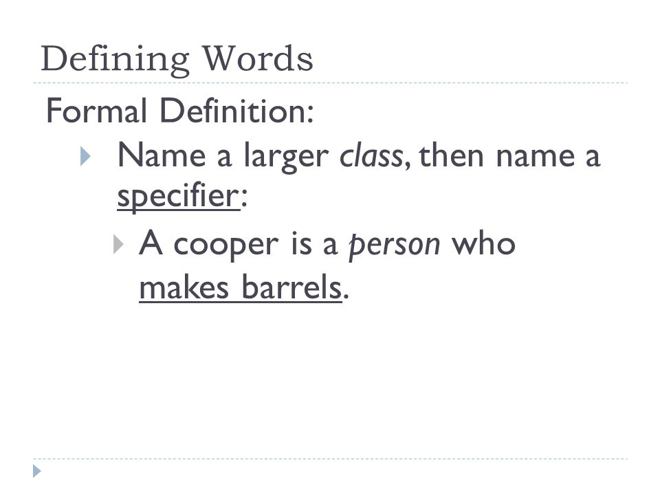 Defining Words Formal Definition: Name a larger class, then name a specifier: A cooper is a person who makes barrels.