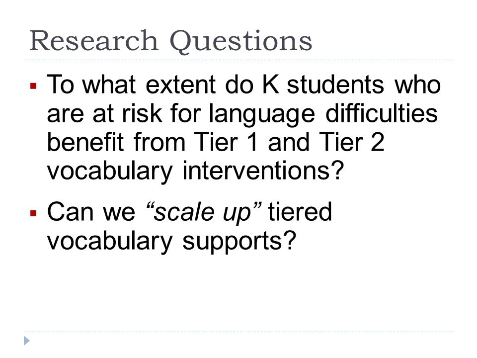 Research Questions To what extent do K students who are at risk for language difficulties benefit from Tier 1 and Tier 2 vocabulary interventions