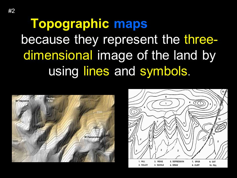 #2 Topographic maps are useful because they represent the three-dimensional image of the land by using lines and symbols.