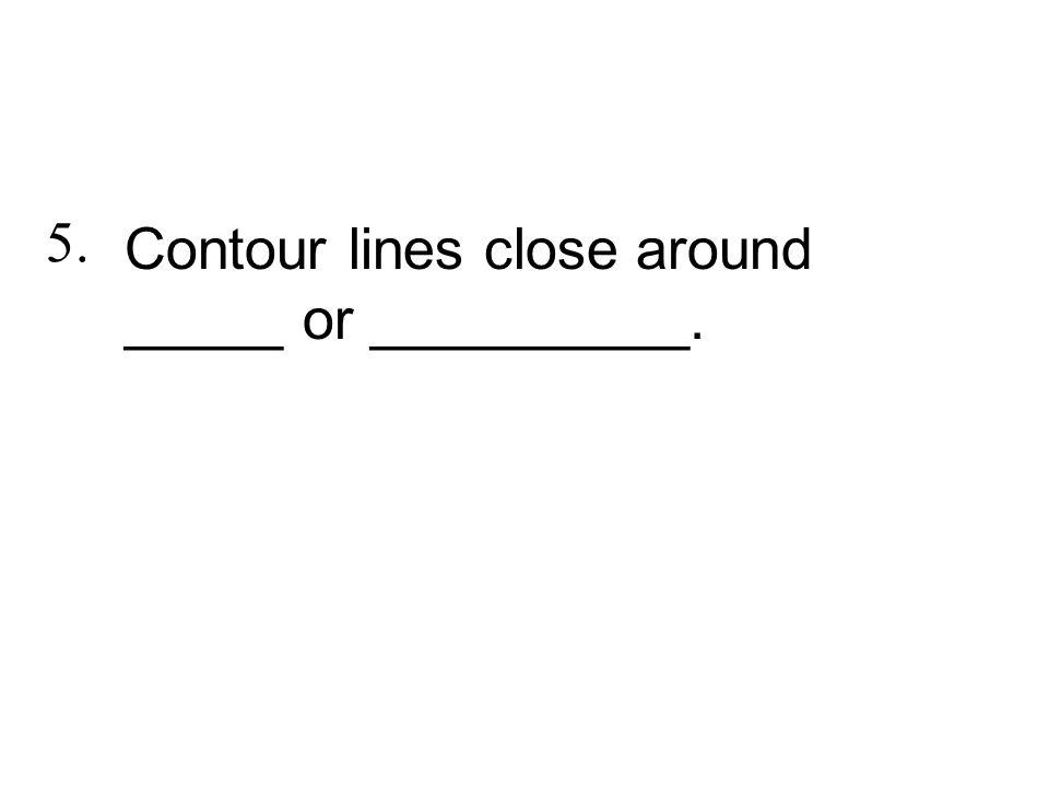 Contour lines close around _____ or __________.