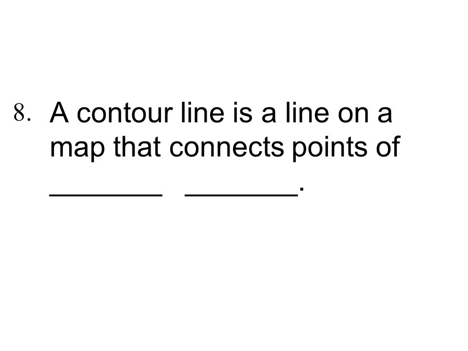 A contour line is a line on a map that connects points of _______ _______.