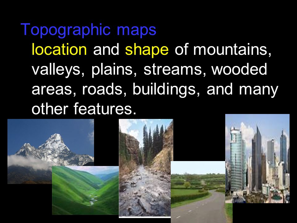 Topographic maps show the location and shape of mountains, valleys, plains, streams, wooded areas, roads, buildings, and many other features.