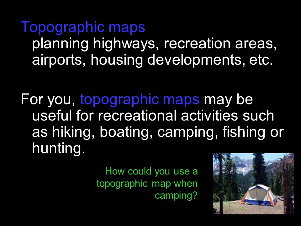 Topographic maps are useful tools for planning highways, recreation areas, airports, housing developments, etc.