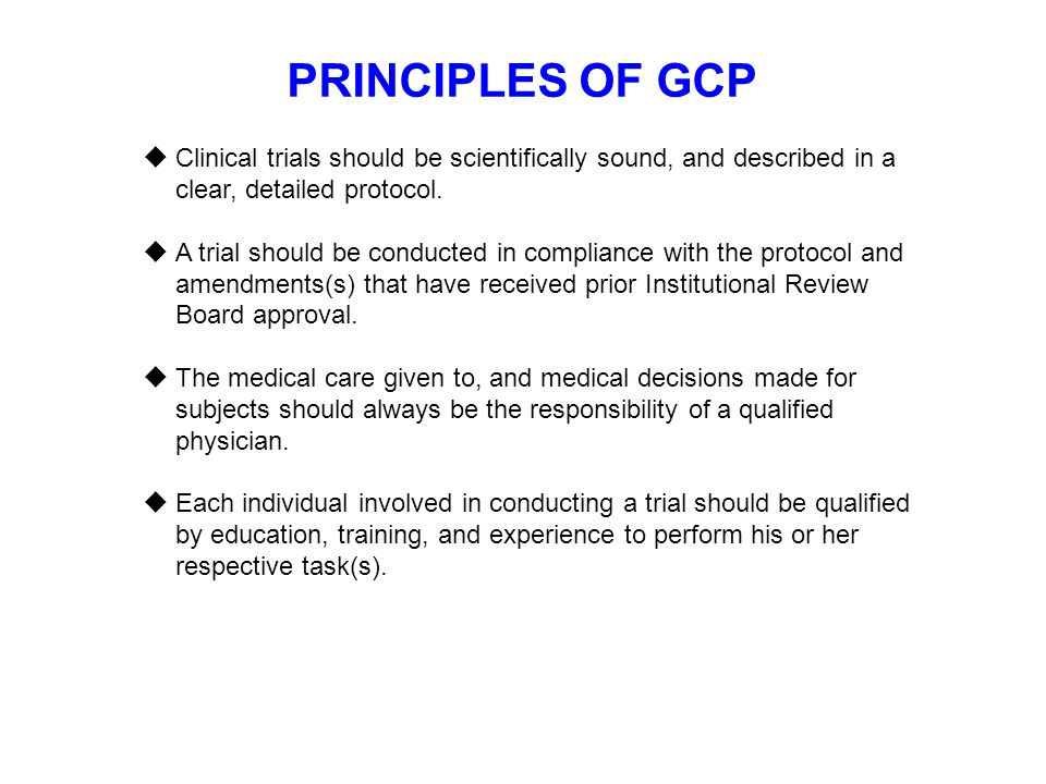 PRINCIPLES OF GCP Clinical trials should be scientifically sound, and described in a clear, detailed protocol.