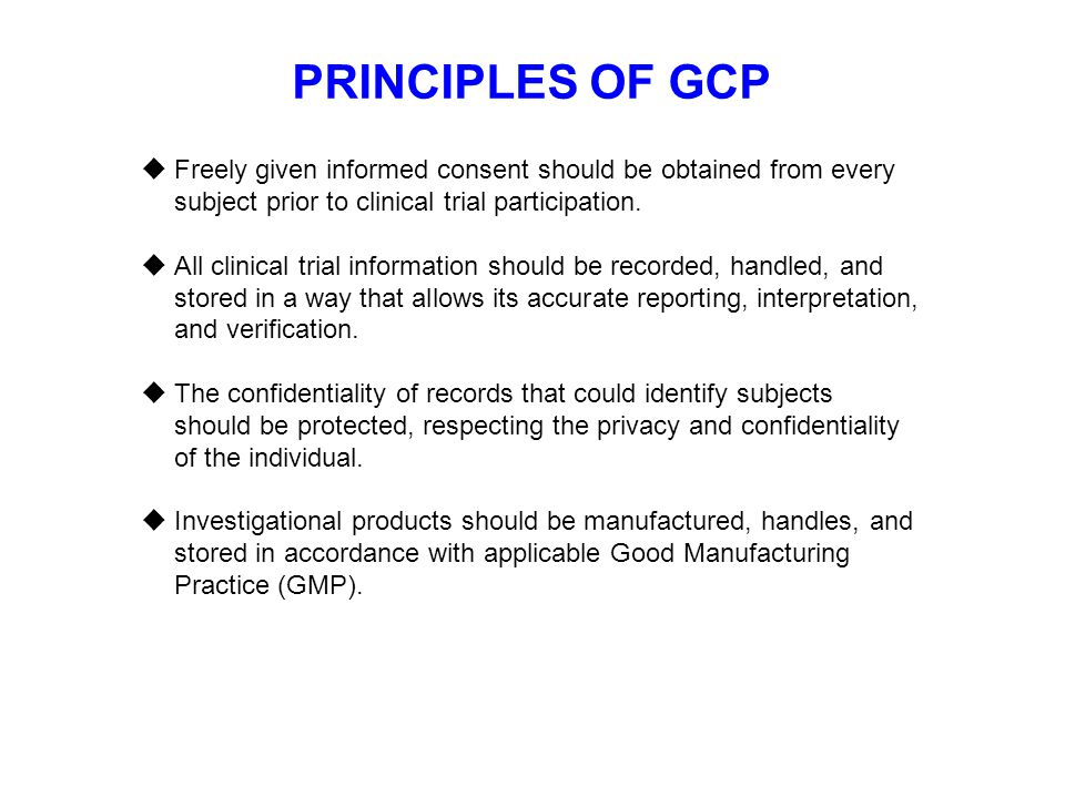 PRINCIPLES OF GCP Freely given informed consent should be obtained from every subject prior to clinical trial participation.