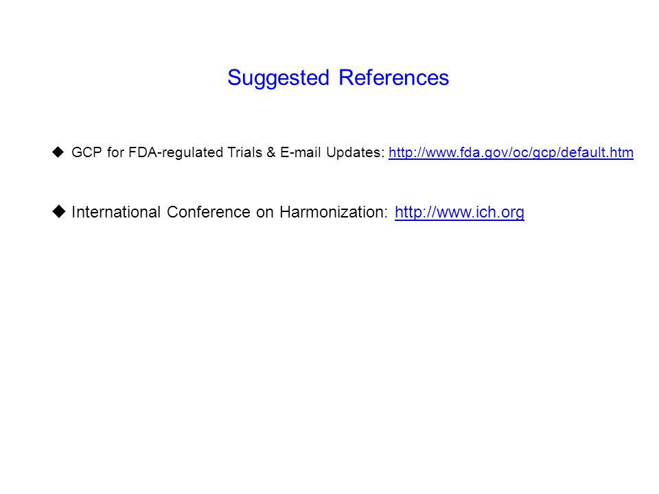 Suggested References GCP for FDA-regulated Trials & E-mail Updates: http://www.fda.gov/oc/gcp/default.htm.