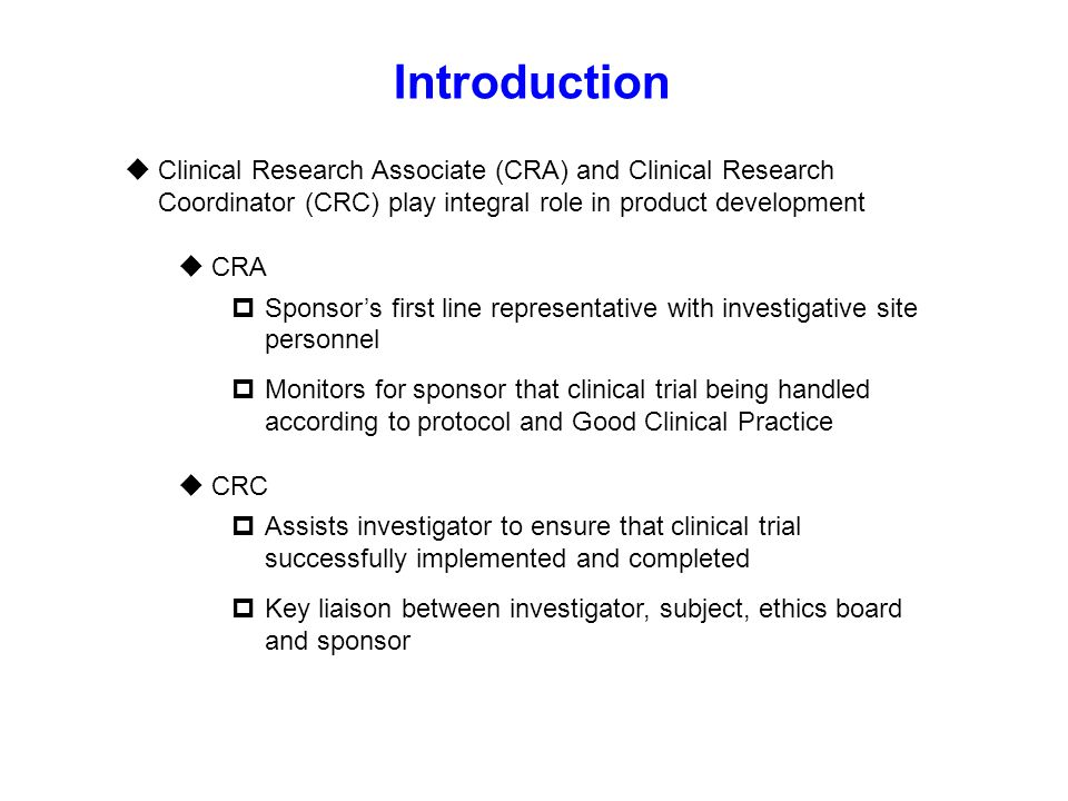 Introduction Clinical Research Associate (CRA) and Clinical Research Coordinator (CRC) play integral role in product development.