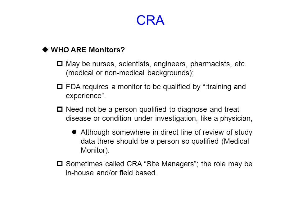 CRA WHO ARE Monitors May be nurses, scientists, engineers, pharmacists, etc. (medical or non-medical backgrounds);