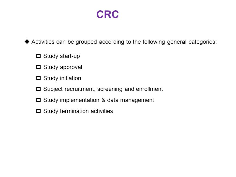 CRC Activities can be grouped according to the following general categories: Study start-up. Study approval.