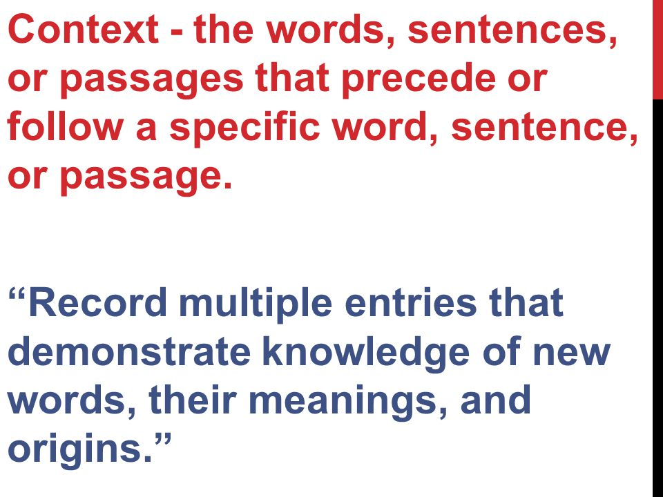 Context - the words, sentences, or passages that precede or follow a specific word, sentence, or passage.