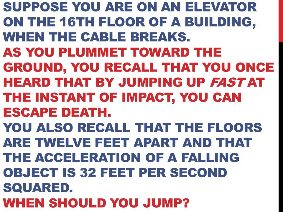 Suppose you are on an elevator on the 16th floor of a building, when the cable breaks.