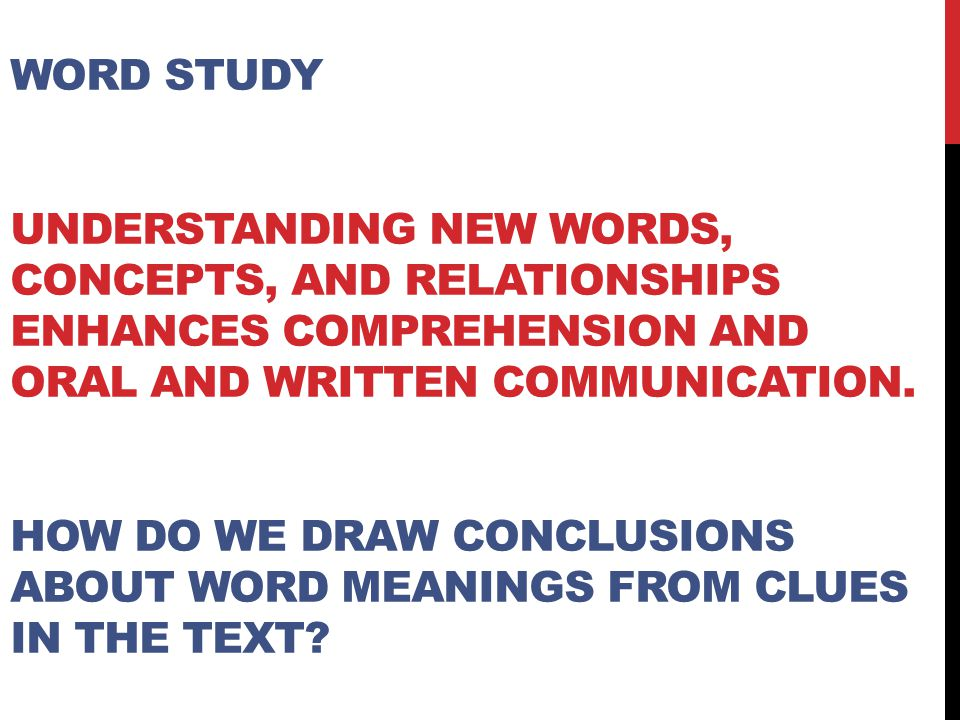 Word Study Understanding new words, concepts, and relationships enhances comprehension and oral and written communication.