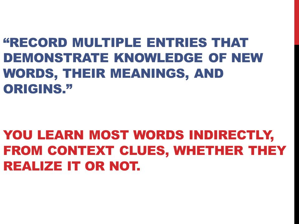 Record multiple entries that demonstrate knowledge of new words, their meanings, and origins. You learn most words indirectly, from context clues, whether they realize it or not.