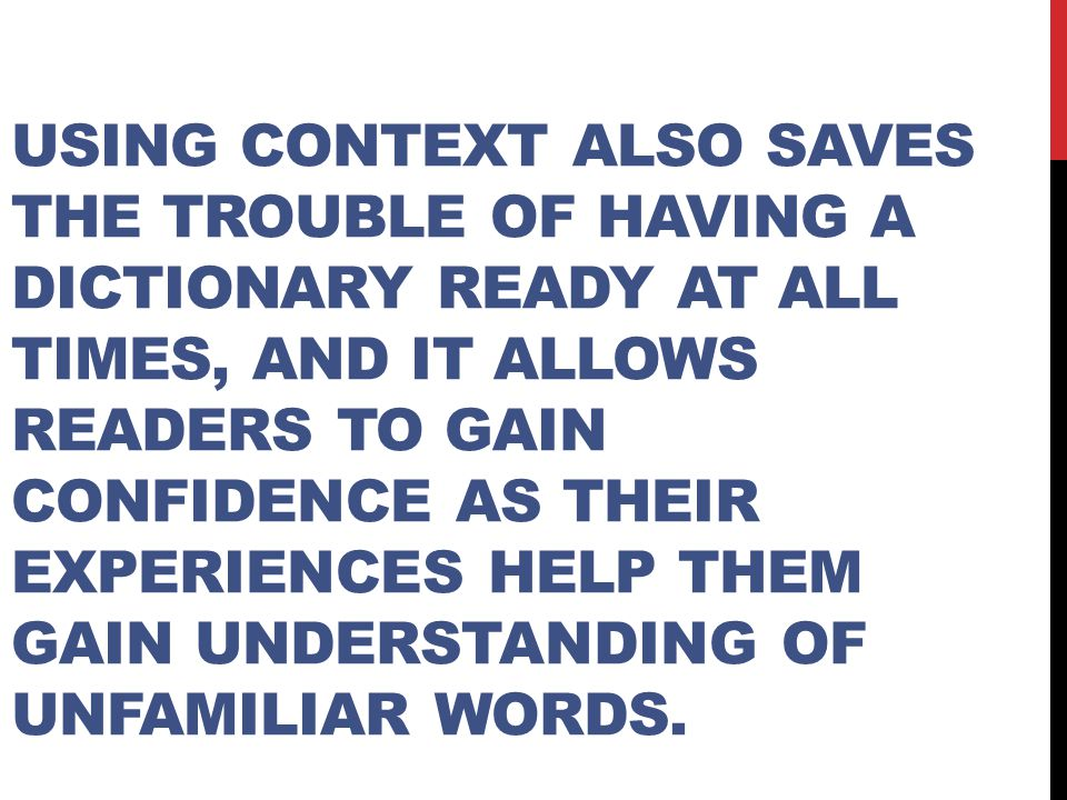 Using context also saves the trouble of having a dictionary ready at all times, and it allows readers to gain confidence as their experiences help them gain understanding of unfamiliar words.