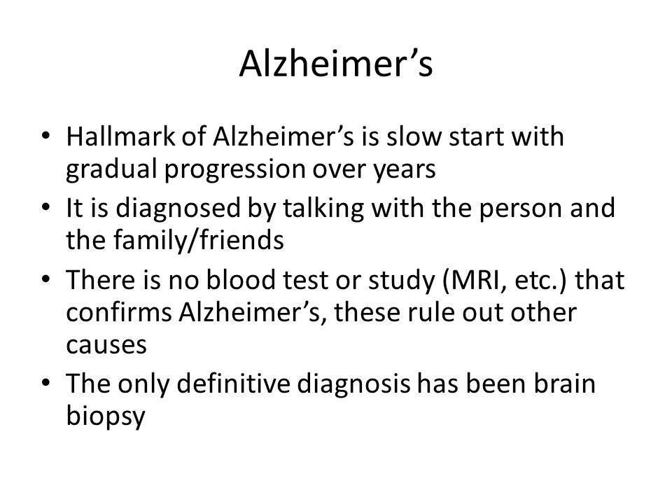 Alzheimer's Hallmark of Alzheimer's is slow start with gradual progression over years.