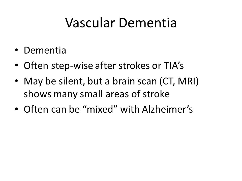 Vascular Dementia Dementia Often step-wise after strokes or TIA's
