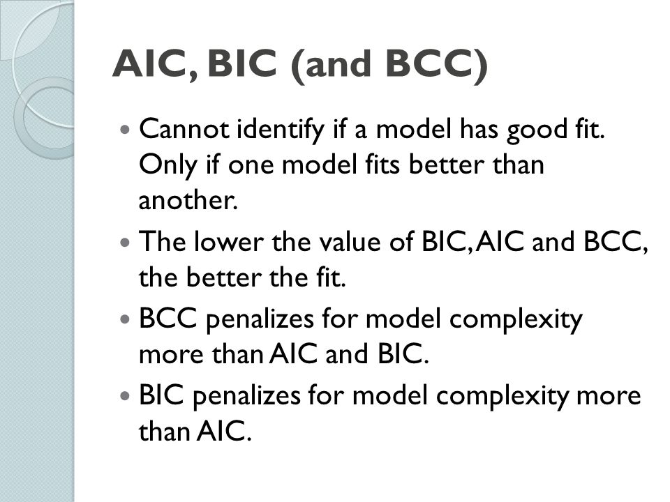 AIC, BIC (and BCC) Cannot identify if a model has good fit. Only if one model fits better than another.