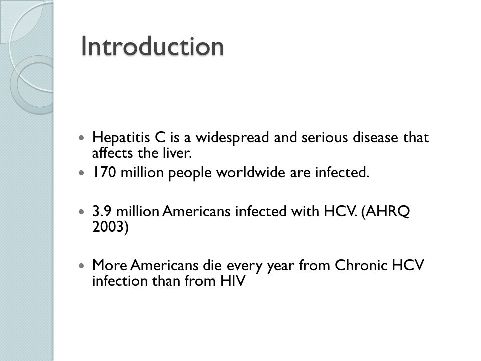 Introduction Hepatitis C is a widespread and serious disease that affects the liver. 170 million people worldwide are infected.