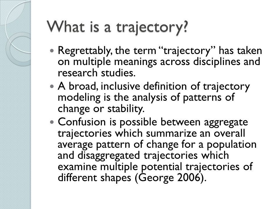 What is a trajectory Regrettably, the term trajectory has taken on multiple meanings across disciplines and research studies.