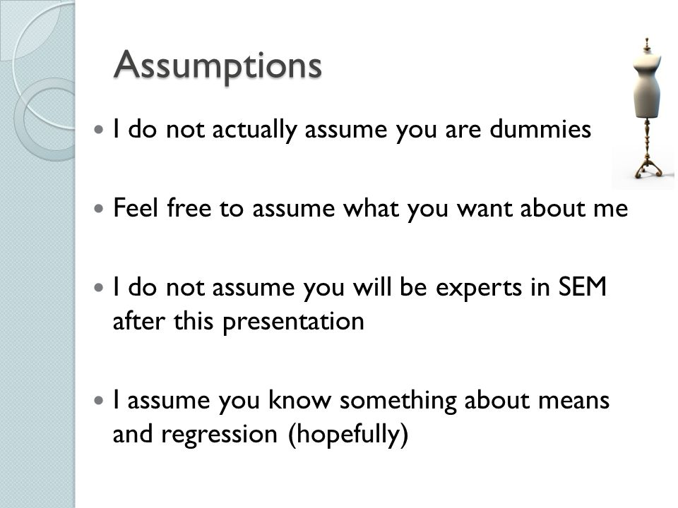 Assumptions I do not actually assume you are dummies
