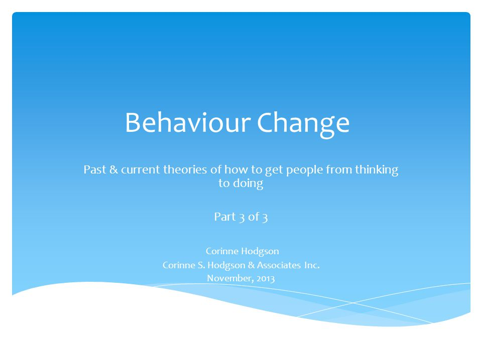 Behaviour Change Past & current theories of how to get people from thinking to doing. Part 3 of 3.