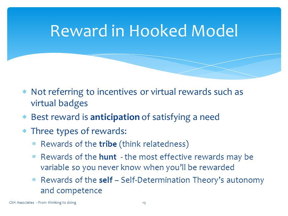 Reward in Hooked Model Not referring to incentives or virtual rewards such as virtual badges. Best reward is anticipation of satisfying a need.