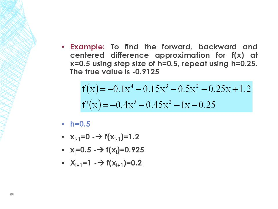 Example: To find the forward, backward and centered difference approximation for f(x) at x=0.5 using step size of h=0.5, repeat using h=0.25. The true value is -0.9125
