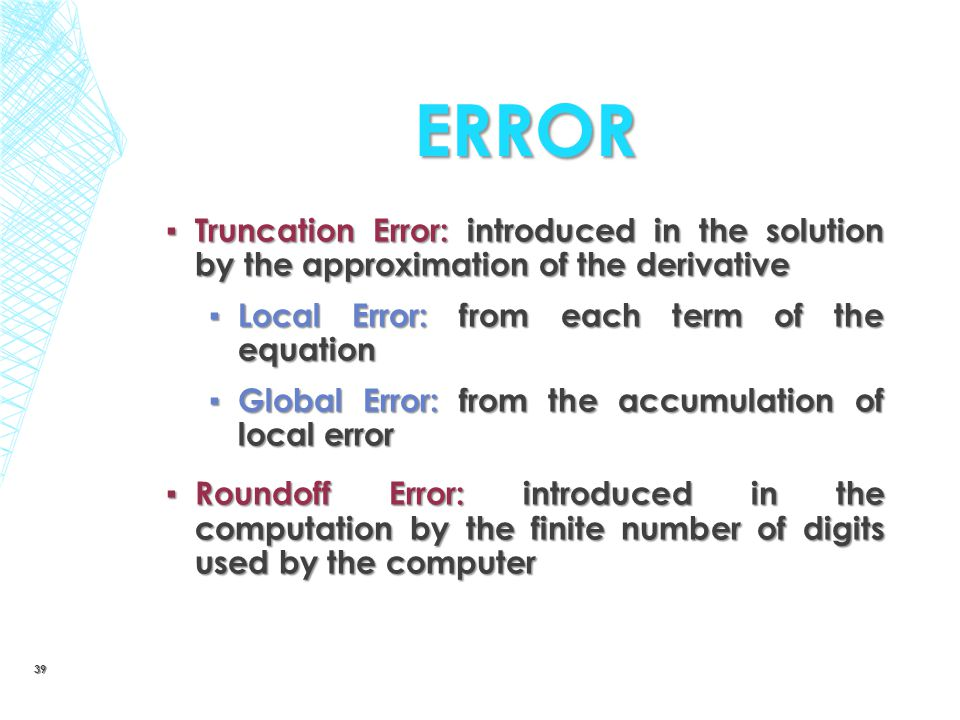 Error Truncation Error: introduced in the solution by the approximation of the derivative. Local Error: from each term of the equation.