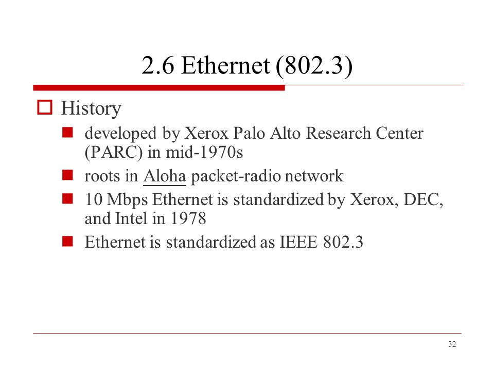 2.6 Ethernet (802.3) History. developed by Xerox Palo Alto Research Center (PARC) in mid-1970s. roots in Aloha packet-radio network.