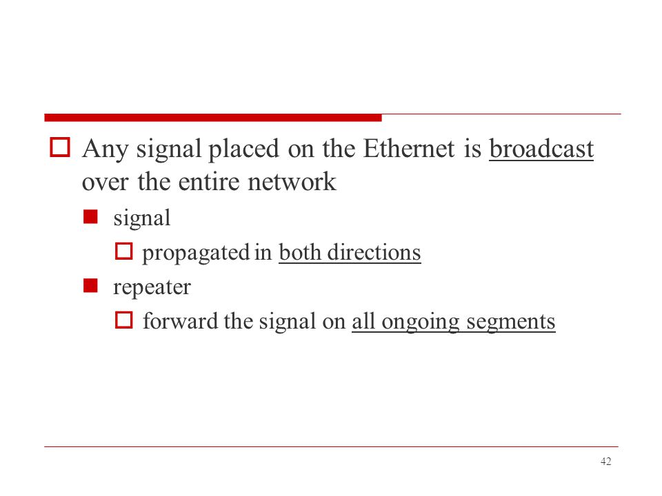 Any signal placed on the Ethernet is broadcast over the entire network