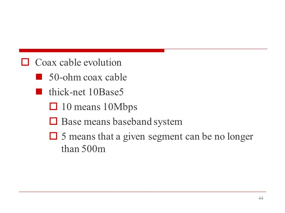 Coax cable evolution 50-ohm coax cable. thick-net 10Base5. 10 means 10Mbps. Base means baseband system.