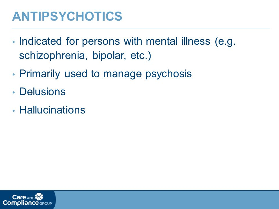 Antipsychotics Indicated for persons with mental illness (e.g. schizophrenia, bipolar, etc.) Primarily used to manage psychosis.