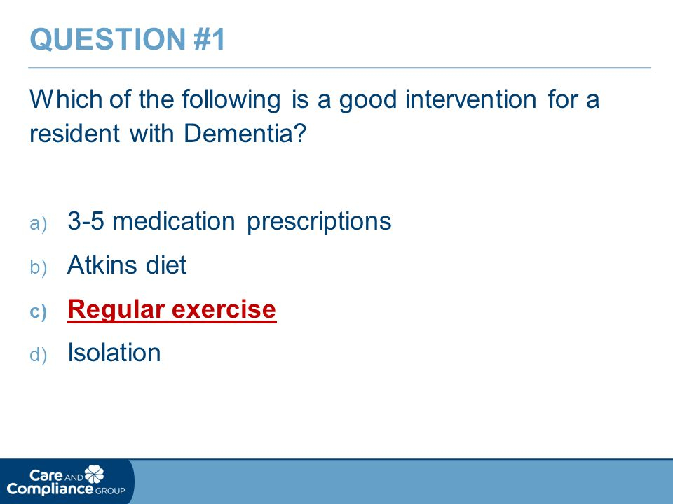 Question #1 Which of the following is a good intervention for a resident with Dementia 3-5 medication prescriptions.