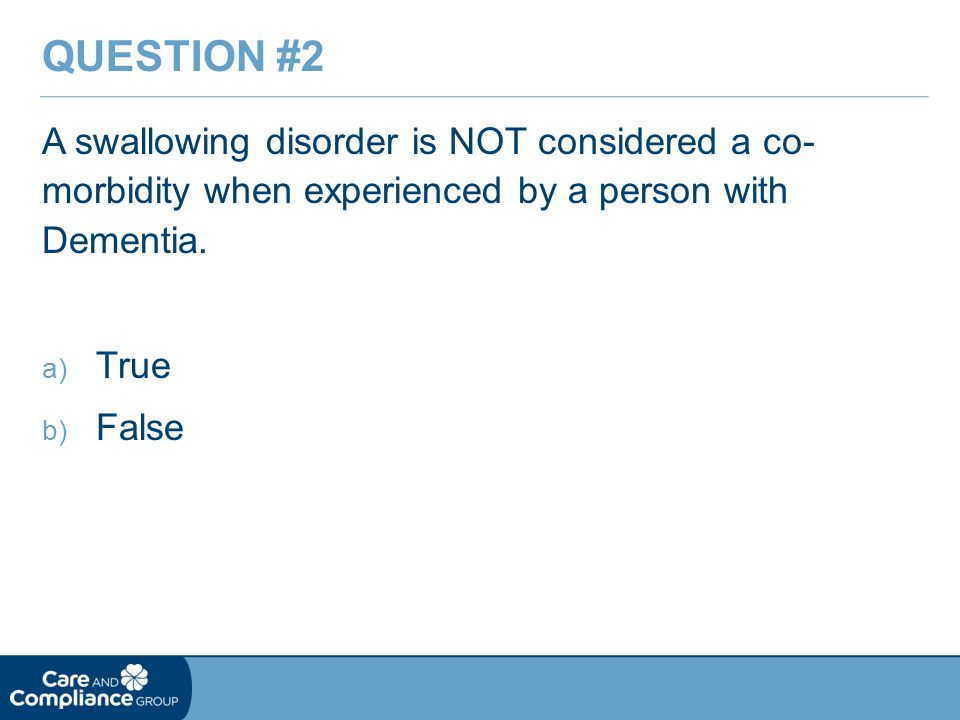 Question #2 A swallowing disorder is NOT considered a co- morbidity when experienced by a person with Dementia.