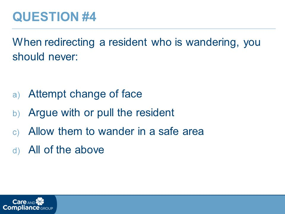 Question #4 When redirecting a resident who is wandering, you should never: Attempt change of face.