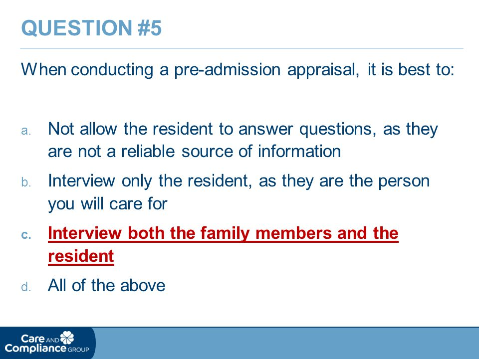 Question #5 When conducting a pre-admission appraisal, it is best to: