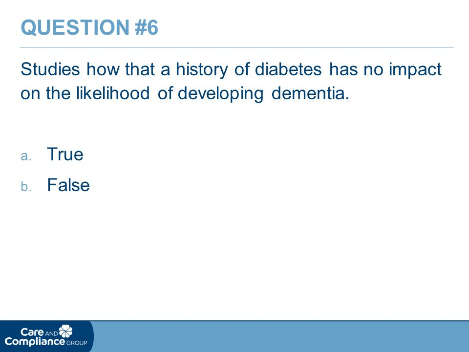 Question #6 Studies how that a history of diabetes has no impact on the likelihood of developing dementia.