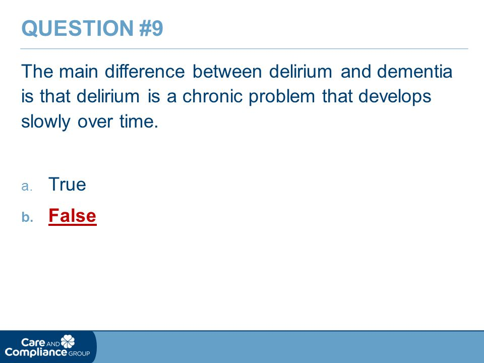 Question #9 The main difference between delirium and dementia is that delirium is a chronic problem that develops slowly over time.