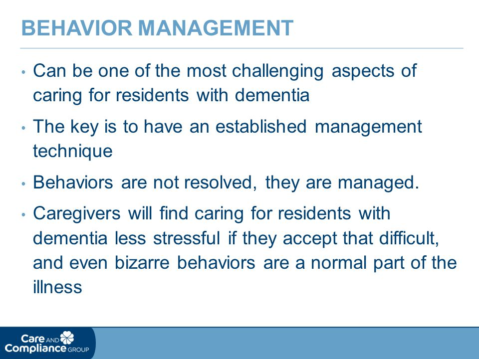 Behavior Management Can be one of the most challenging aspects of caring for residents with dementia.