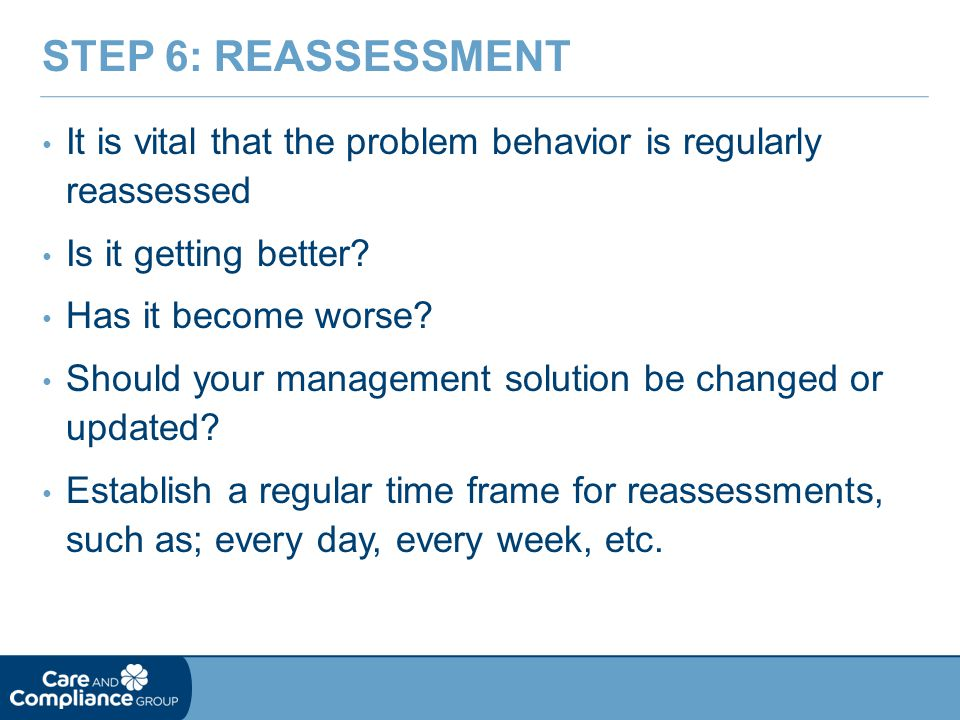 Step 6: Reassessment It is vital that the problem behavior is regularly reassessed. Is it getting better