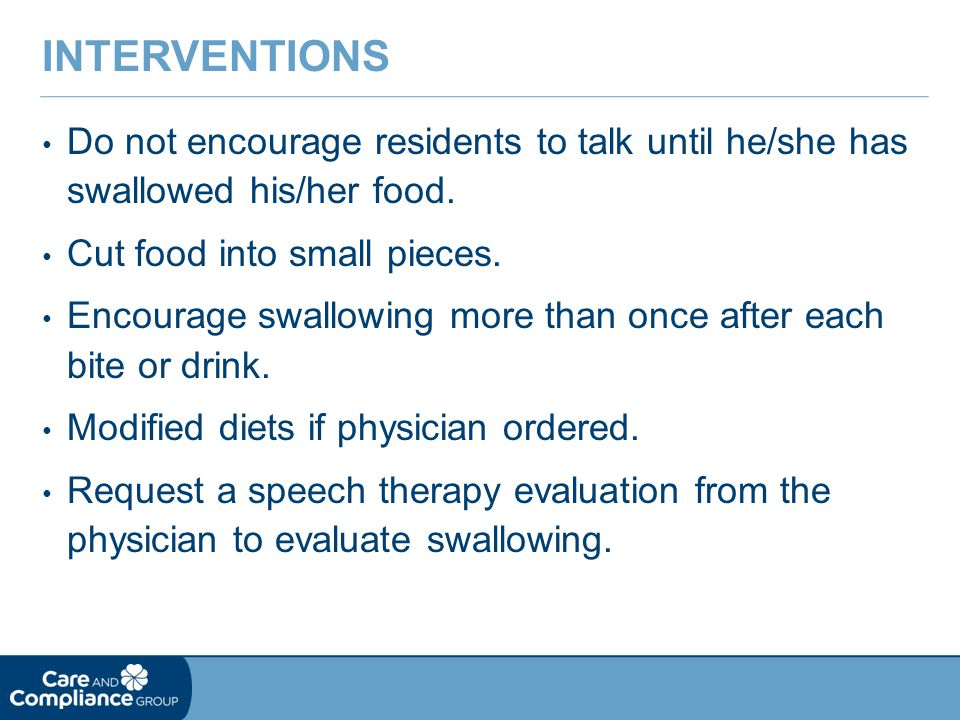 Interventions Do not encourage residents to talk until he/she has swallowed his/her food. Cut food into small pieces.