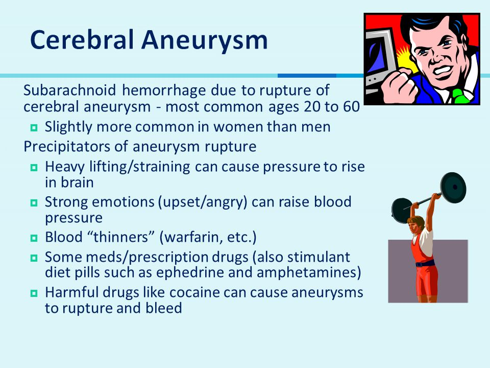 Cerebral Aneurysm Subarachnoid hemorrhage due to rupture of cerebral aneurysm - most common ages 20 to 60.