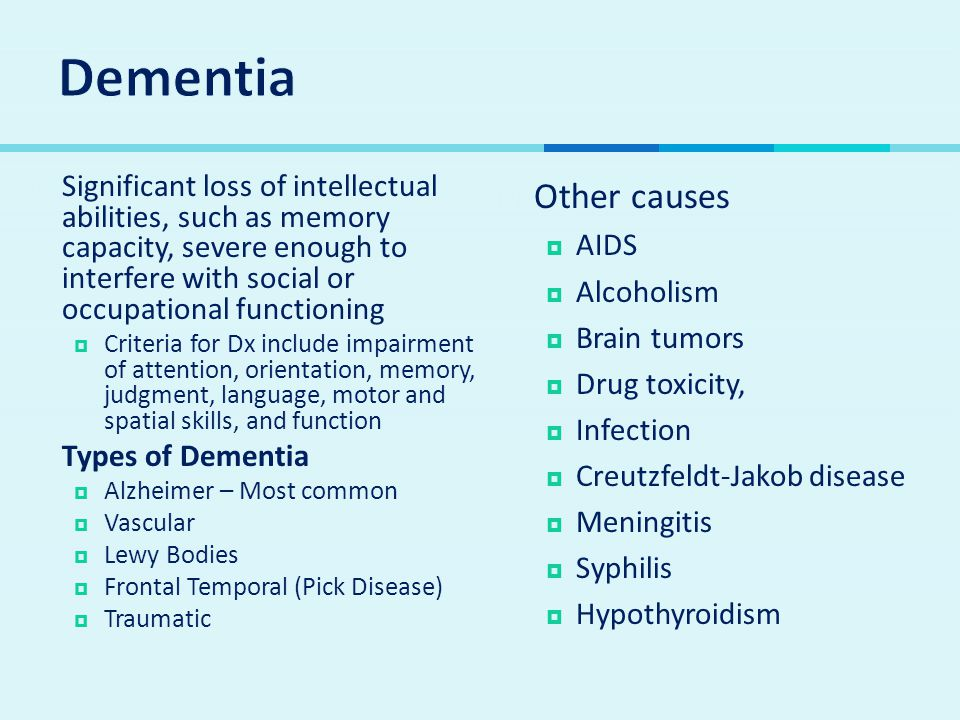 Dementia Significant loss of intellectual abilities, such as memory capacity, severe enough to interfere with social or occupational functioning.