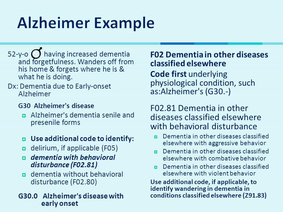 Alzheimer Example 52-y-o having increased dementia and forgetfulness. Wanders off from his home & forgets where he is & what he is doing.