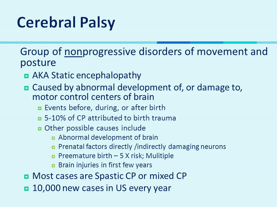 Cerebral Palsy Group of nonprogressive disorders of movement and posture. AKA Static encephalopathy.