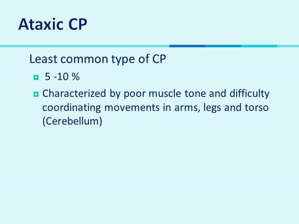 Ataxic CP Least common type of CP 5 -10 %