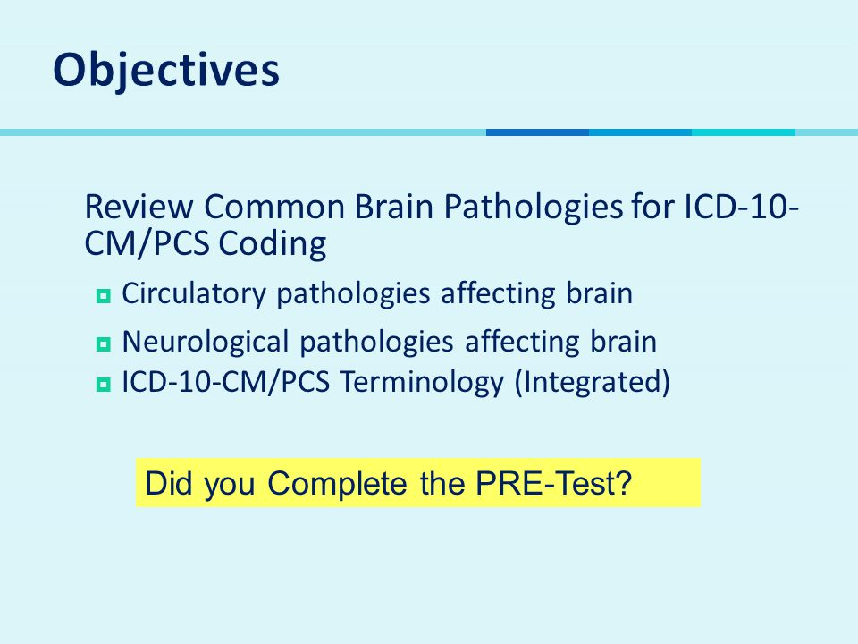 Objectives Review Common Brain Pathologies for ICD-10-CM/PCS Coding